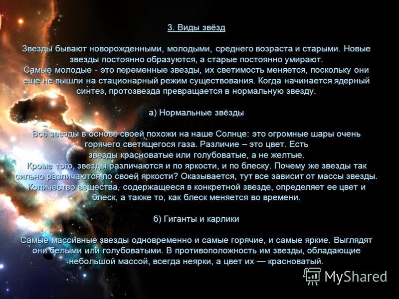 3. Виды звёзд Звезды бывают новорожденными, молодыми, среднего возраста и старыми. Новые звезды постоянно образуются, а старые постоянно умирают. Самые молодые - это переменные звезды, их светимость меняется, поскольку они еще не вышли на стационарны