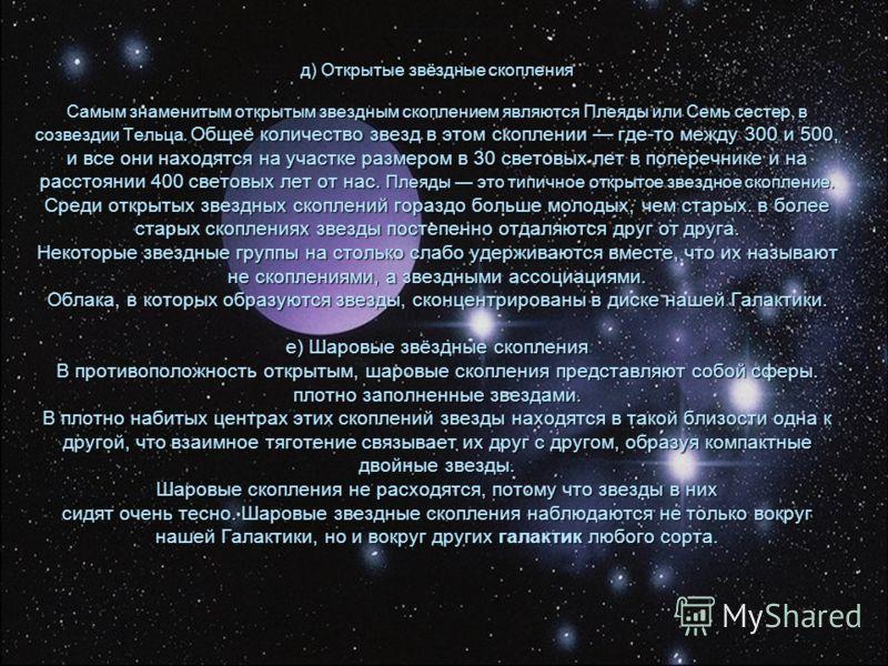 д) Открытые звёздные скопления Самым знаменитым открытым звездным скоплением являются Плеяды или Семь сестер, в созвездии Тельца. Общее количество звезд в этом скоплении где-то между 300 и 500, и все они находятся на участке размером в 30 световых ле