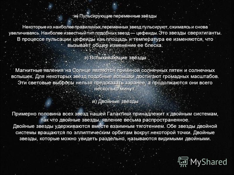 ж) Пульсирующие переменные звёзды Некоторые из наиболее правильных переменных звезд пульсируют, сжимаясь и снова увеличиваясь. Наиболее известный тип подобных звезд цефеиды. Это звезды сверхгиганты. В процессе пульсации цефеиды как площадь и температ