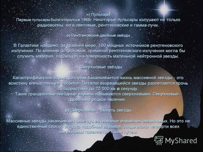 н) Пульсары Первые пульсары были открыты в 1968г. Некоторые пульсары излучают не только радиоволны. но и световые, рентгеновские и гамма-лучи. о) Рентгеновские двойные звёзды В Галактике найдено, по крайней мере, 100 мощных источников рентгеновского