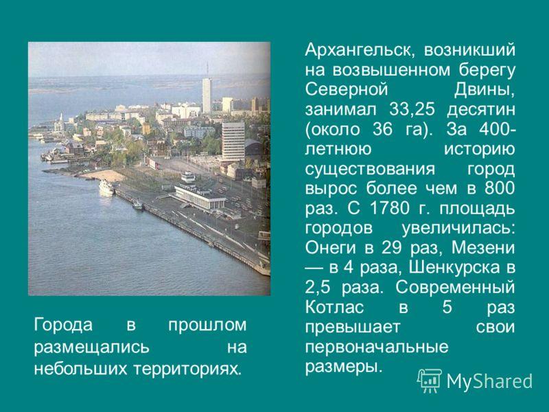 Архангельск, возникший на возвышенном берегу Северной Двины, занимал 33,25 десятин (около 36 га). За 400- летнюю историю существования город вырос более чем в 800 раз. С 1780 г. площадь городов увеличилась: Онеги в 29 раз, Мезени в 4 раза, Шенкурска
