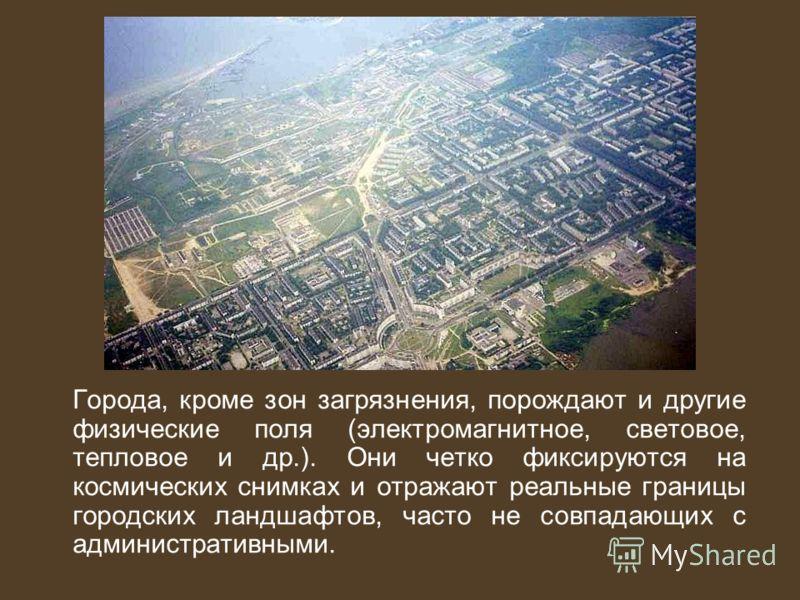 Города, кроме зон загрязнения, порождают и другие физические поля (электромагнитное, световое, тепловое и др.). Они четко фиксируются на космических снимках и отражают реальные границы городских ландшафтов, часто не совпадающих с административными.