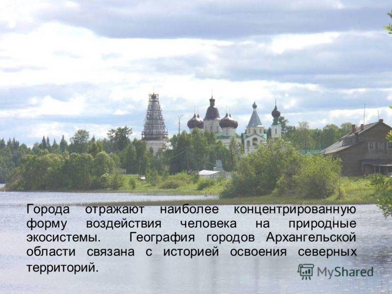 Города отражают наиболее концентрированную форму воздействия человека на природные экосистемы. География городов Архангельской области связана с историей освоения северных территорий.