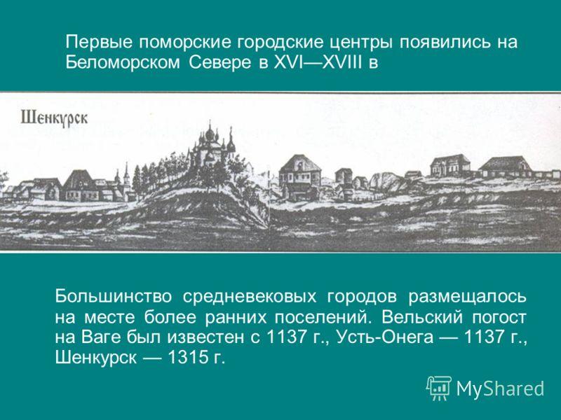 Большинство средневековых городов размещалось на месте более ранних поселений. Вельский погост на Ваге был известен с 1137 г., Усть-Онега 1137 г., Шенкурск 1315 г. Первые поморские городские центры появились на Беломорском Севере в ХVIХVIII в