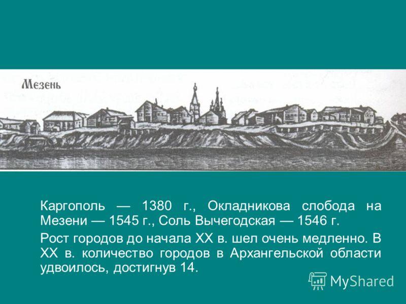 Каргополь 1380 г., Окладникова слобода на Мезени 1545 г., Соль Вычегодская 1546 г. Рост городов до начала ХХ в. шел очень медленно. В ХХ в. количество городов в Архангельской области удвоилось, достигнув 14.