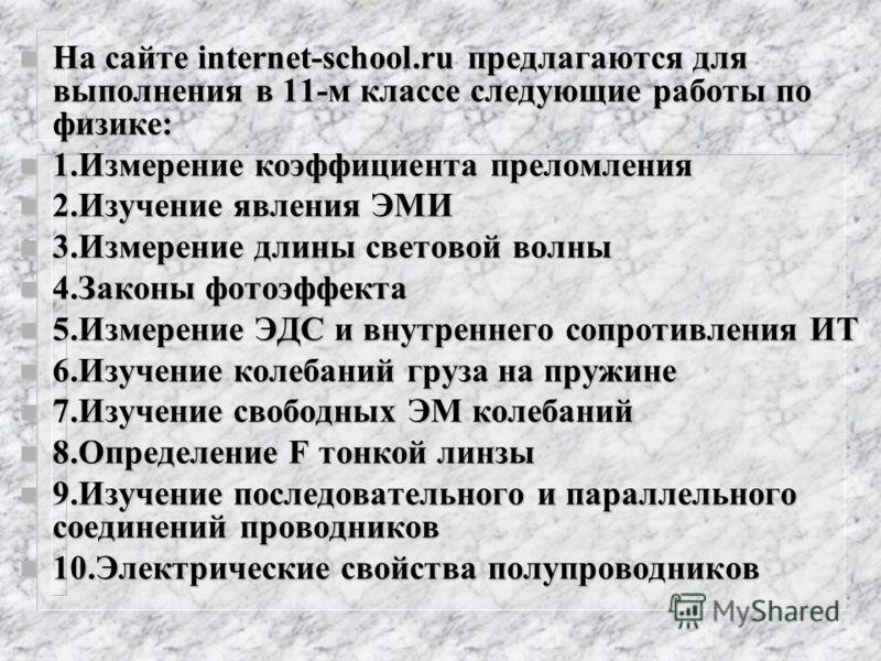 n На сайте internet-school.ru предлагаются для выполнения в 11-м классе следующие работы по физике: n 1.Измерение коэффициента преломления n 2.Изучение явления ЭМИ n 3.Измерение длины световой волны n 4.Законы фотоэффекта n 5.Измерение ЭДС и внутренн