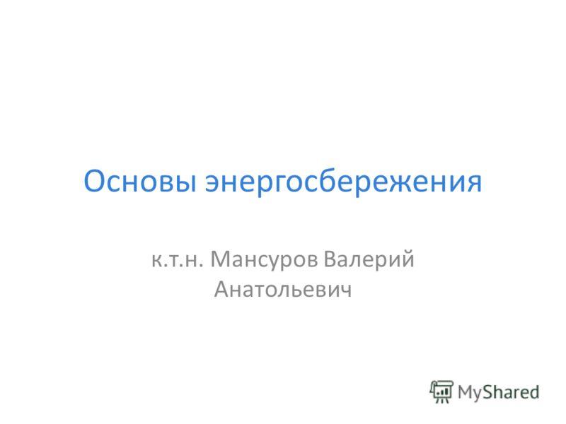 Основы энергосбережения к.т.н. Мансуров Валерий Анатольевич