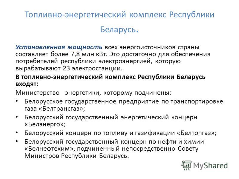 Топливно-энергетический комплекс Республики Беларусь. Установленная мощность всех энергоисточников страны составляет более 7,8 млн кВт. Это достаточно для обеспечения потребителей республики электроэнергией, которую вырабатывают 23 электростанции. В