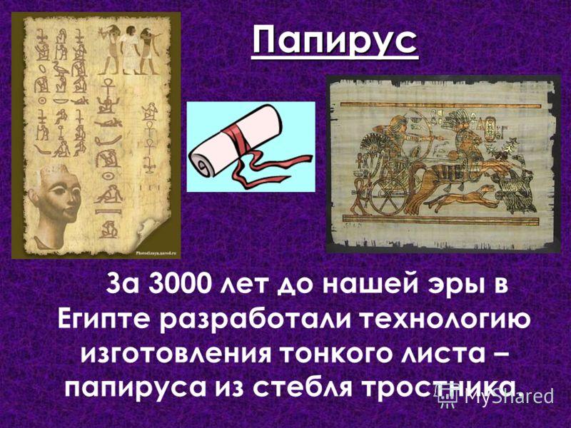 За 3000 лет до нашей эры в Египте разработали технологию изготовления тонкого листа – папируса из стебля тростника. Папирус