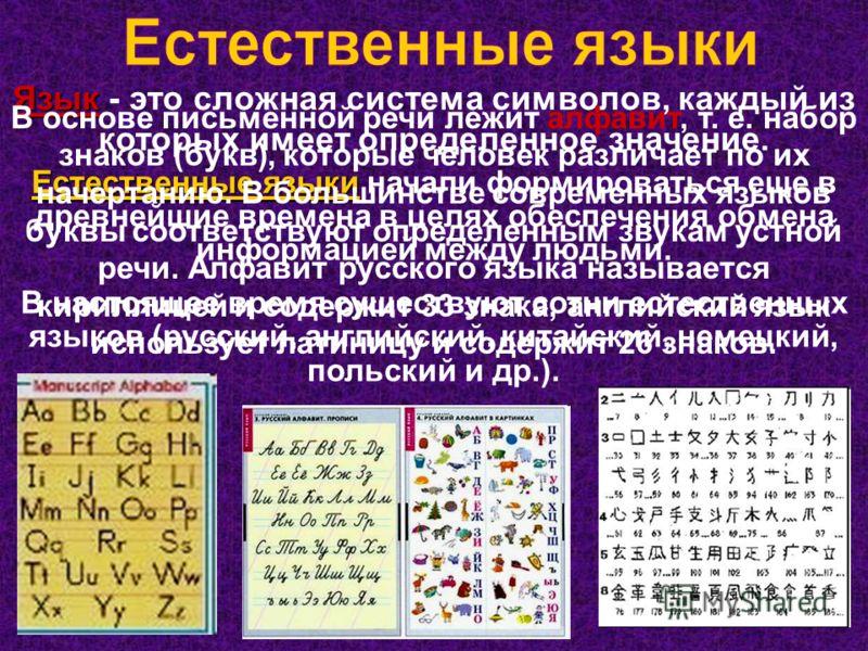 Язык Язык - это сложная система символов, каждый из которых имеет определенное значение. Естественные языки Естественные языки начали формироваться еще в древнейшие времена в целях обеспечения обмена информацией между людьми. В настоящее время сущест