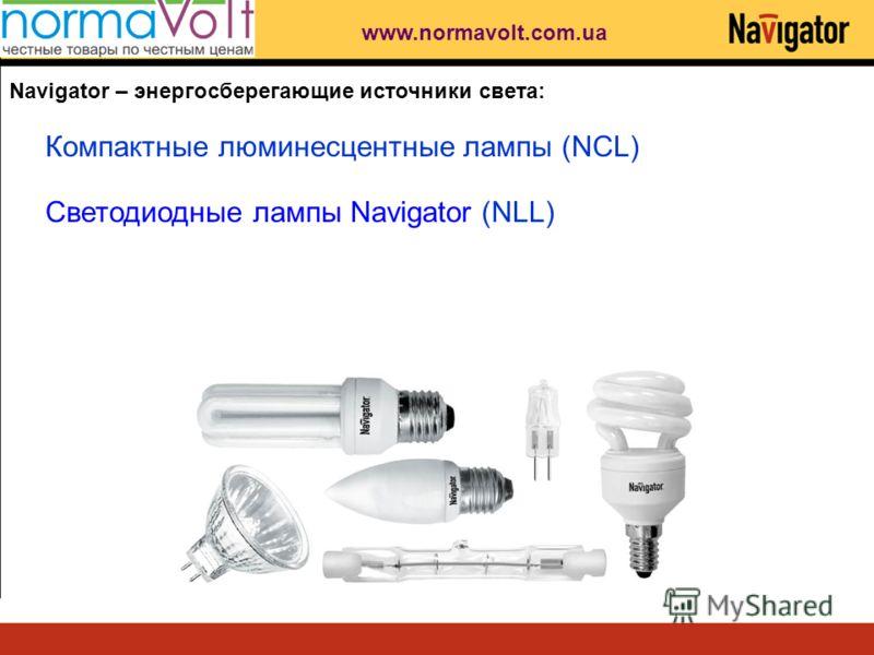 Navigator – энергосберегающие источники света: Компактные люминесцентные лампы (NCL) Светодиодные лампы Navigator (NLL) www.normavolt.com.ua