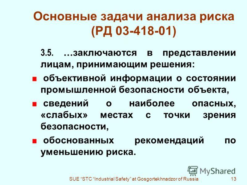 SUE STC Industrial Safety at Gosgortekhnadzor of Russia13 Основные задачи анализа риска (РД 03-418-01) 3.5. … заключаются в представлении лицам, принимающим решения: объективной информации о состоянии промышленной безопасности объекта, сведений о наи