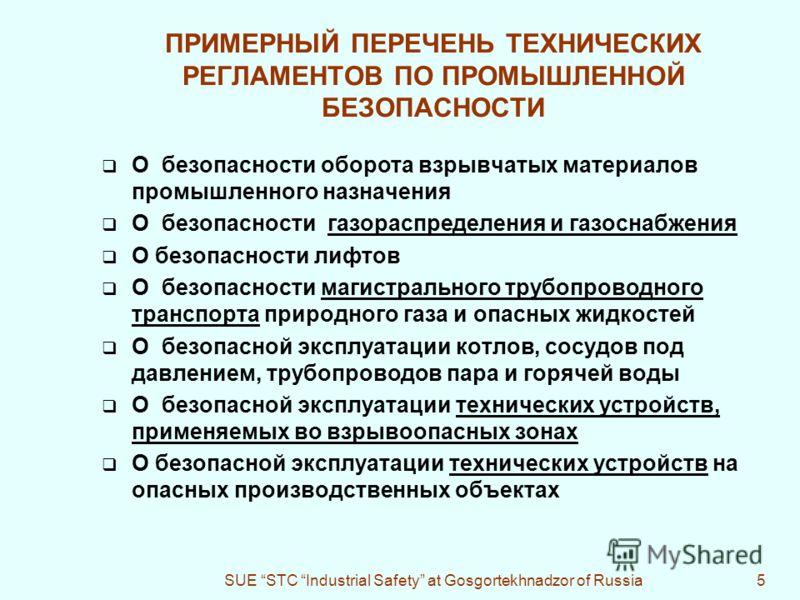 SUE STC Industrial Safety at Gosgortekhnadzor of Russia5 ПРИМЕРНЫЙ ПЕРЕЧЕНЬ ТЕХНИЧЕСКИХ РЕГЛАМЕНТОВ ПО ПРОМЫШЛЕННОЙ БЕЗОПАСНОСТИ О безопасности оборота взрывчатых материалов промышленного назначения О безопасности газораспределения и газоснабжения О