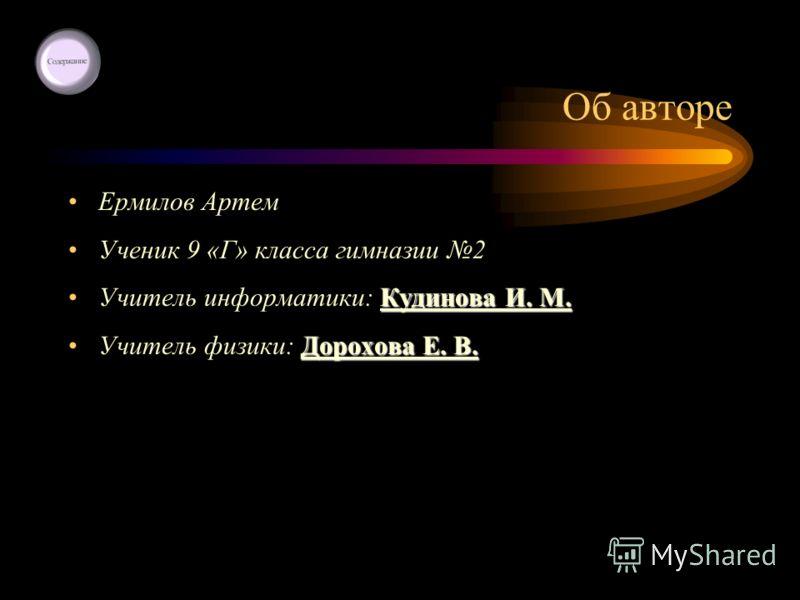 Об авторе Ермилов Артем Ученик 9 «Г» класса гимназии 2 Кудинова И. М.Учитель информатики: Кудинова И. М. Дорохова Е. В.Учитель физики: Дорохова Е. В.