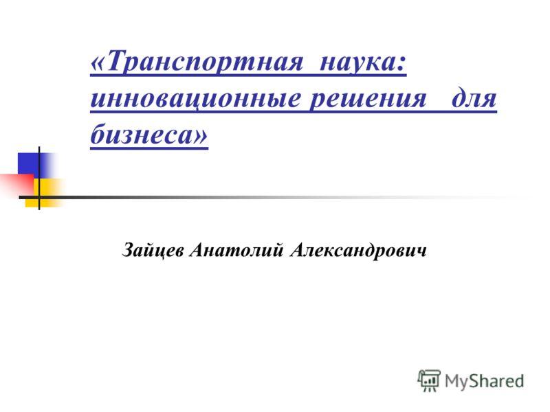 «Транспортная наука: инновационные решения для бизнеса» Зайцев Анатолий Александрович