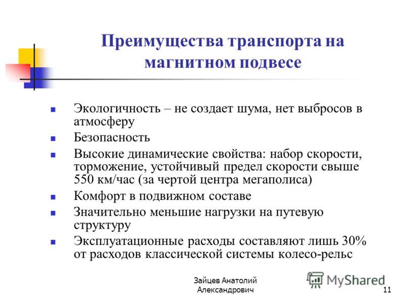 Зайцев Анатолий Александрович11 Преимущества транспорта на магнитном подвесе Экологичность – не создает шума, нет выбросов в атмосферу Безопасность Высокие динамические свойства: набор скорости, торможение, устойчивый предел скорости свыше 550 км/час