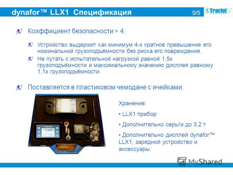 dynafor LLX1 Спецификация 5/5 Коэффициент безопасности > 4. Устройство выдержит как минимум 4-х кратное превышение его номинальной грузоподъёмности без риска его повреждения. Не путать с испытательной нагрузкой равной 1,5x грузоподъёмности и максимал