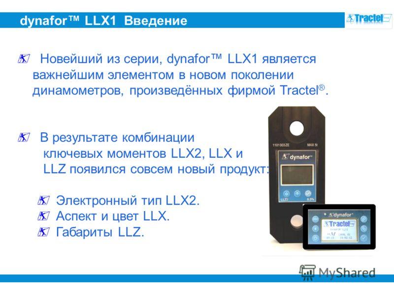 dynafor LLX1 Введение Новейший из серии, dynafor LLX1 является важнейшим элементом в новом поколении динамометров, произведённых фирмой Tractel ®. В результате комбинации ключевых моментов LLX2, LLX и LLZ появился совсем новый продукт: Электронный ти