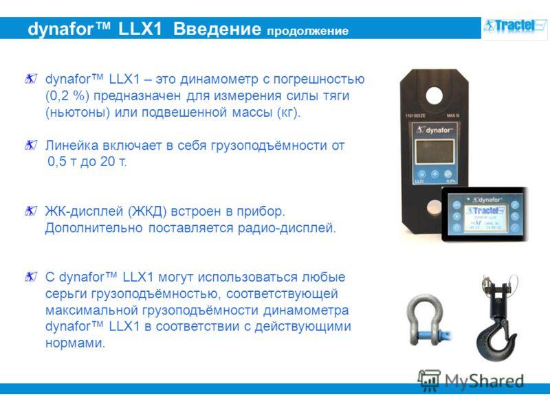 dynafor LLX1 Введение продолжение dynafor LLX1 – это динамометр с погрешностью (0,2 %) предназначен для измерения силы тяги (ньютоны) или подвешенной массы (кг). Линейка включает в себя грузоподъёмности от 0,5 т до 20 т. ЖК-дисплей (ЖКД) встроен в пр