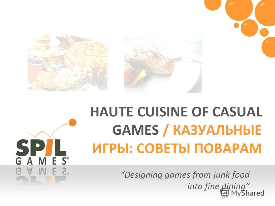 Designing games from junk food into fine dining HAUTE CUISINE OF CASUAL GAMES / КАЗУАЛЬНЫЕ ИГРЫ: СОВЕТЫ ПОВАРАМ