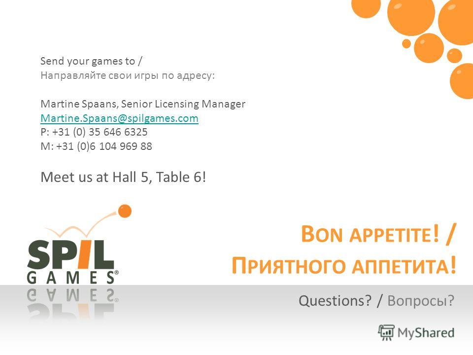 B ON APPETITE ! / П РИЯТНОГО АППЕТИТА ! Questions? / Вопросы? Send your games to / Направляйте свои игры по адресу: Martine Spaans, Senior Licensing Manager Martine.Spaans@spilgames.com P: +31 (0) 35 646 6325 M: +31 (0)6 104 969 88 Meet us at Hall 5,