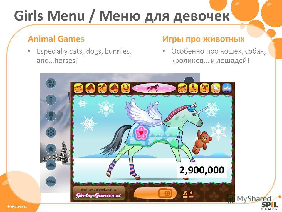 © SPIL GAMES Animal Games Especially cats, dogs, bunnies, and…horses! Игры про животных Особенно про кошек, собак, кроликов... и лошадей! Girls Menu / Меню для девочек 2,900,000