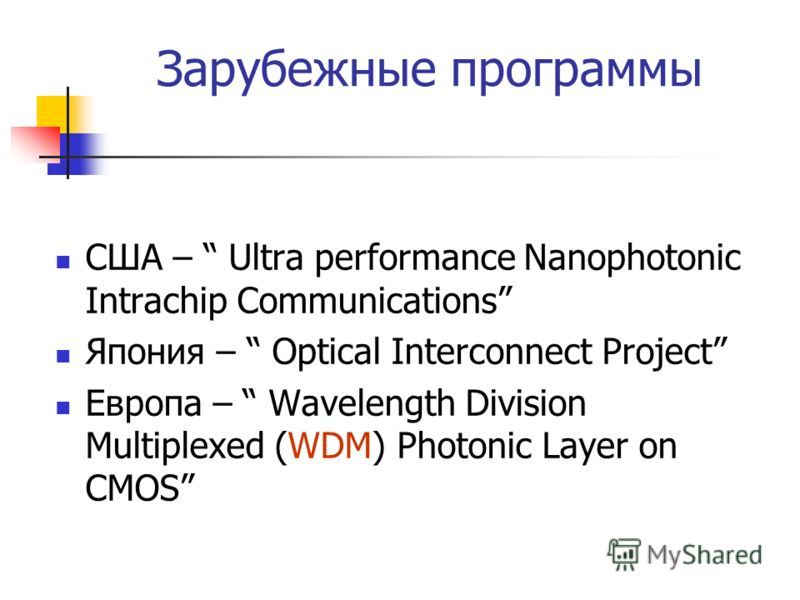Зарубежные программы США – Ultra performance Nanophotonic Intrachip Communications Япония – Optical Interconnect Project Европа – Wavelength Division Multiplexed (WDM) Photonic Layer on CMOS