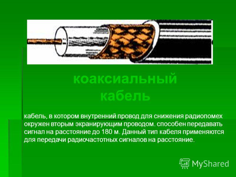 коаксиальный кабель кабель, в котором внутренний провод для снижения радиопомех окружен вторым экранирующим проводом. способен передавать сигнал на расстояние до 180 м. Данный тип кабеля применяются для передачи радиочастотных сигналов на расстояние.