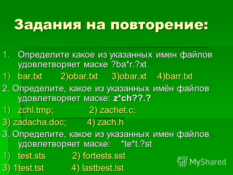 Задания на повторение: 1.Определите какое из указанных имен файлов удовлетворяет маске ?ba*r.?xt 1)bar.txt 2)obar.txt 3)obar.xt 4)barr.txt 2. Определите, какое из указанных имён файлов удовлетворяет маске: z*ch??.? 1)zchl.tmp; 2) zachet.c; 3) zadacha