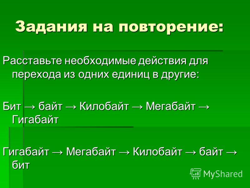 Задания на повторение: Расставьте необходимые действия для перехода из одних единиц в другие: Бит байт Килобайт Мегабайт Гигабайт Гигабайт Мегабайт Килобайт байт бит