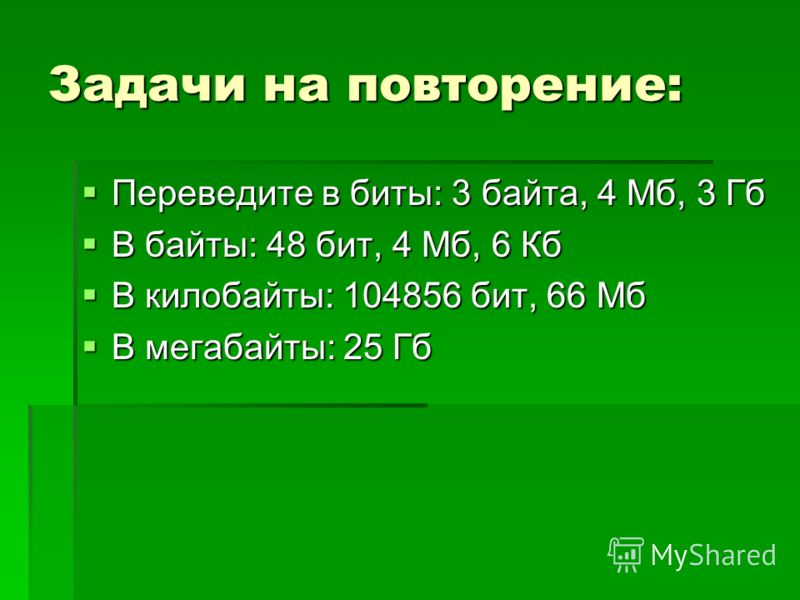 Задачи на повторение: Переведите в биты: 3 байта, 4 Мб, 3 Гб Переведите в биты: 3 байта, 4 Мб, 3 Гб В байты: 48 бит, 4 Мб, 6 Кб В байты: 48 бит, 4 Мб, 6 Кб В килобайты: 104856 бит, 66 Мб В килобайты: 104856 бит, 66 Мб В мегабайты: 25 Гб В мегабайты: