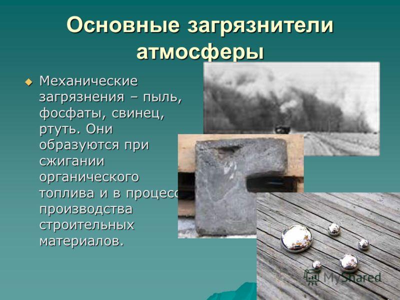 Основные загрязнители атмосферы Механические загрязнения – пыль, фосфаты, свинец, ртуть. Они образуются при сжигании органического топлива и в процессе производства строительных материалов. Механические загрязнения – пыль, фосфаты, свинец, ртуть. Они