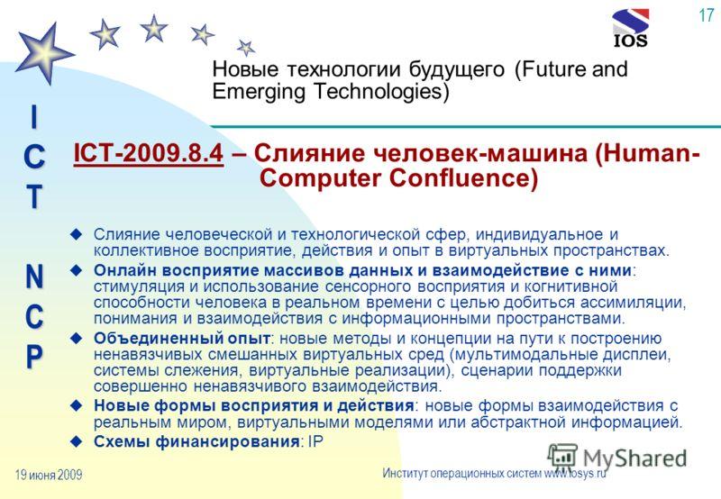 IСTNCP Институт операционных систем www.iosys.ru 19 июня 2009 17 Новые технологии будущего (Future and Emerging Technologies) ICT-2009.8.4 – Слияние человек-машина (Human- Computer Confluence) u Слияние человеческой и технологической сфер, индивидуал