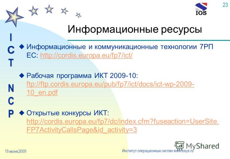 IСTNCP Институт операционных систем www.iosys.ru 19 июня 2009 23 Информационные ресурсы u Информационные и коммуникационные технологии 7РП ЕС: http://cordis.europa.eu/fp7/ict/http://cordis.europa.eu/fp7/ict/ u Рабочая программа ИКТ 2009-10: ftp://ftp