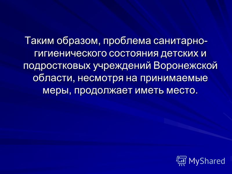 Таким образом, проблема санитарно- гигиенического состояния детских и подростковых учреждений Воронежской области, несмотря на принимаемые меры, продолжает иметь место.
