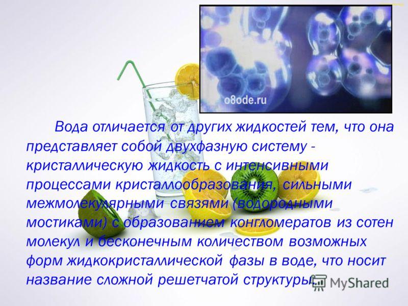 Вода отличается от других жидкостей тем, что она представляет собой двухфазную систему - кристаллическую жидкость с интенсивными процессами кристаллообразования, сильными межмолекулярными связями (водородными мостиками) с образованием конгломератов и