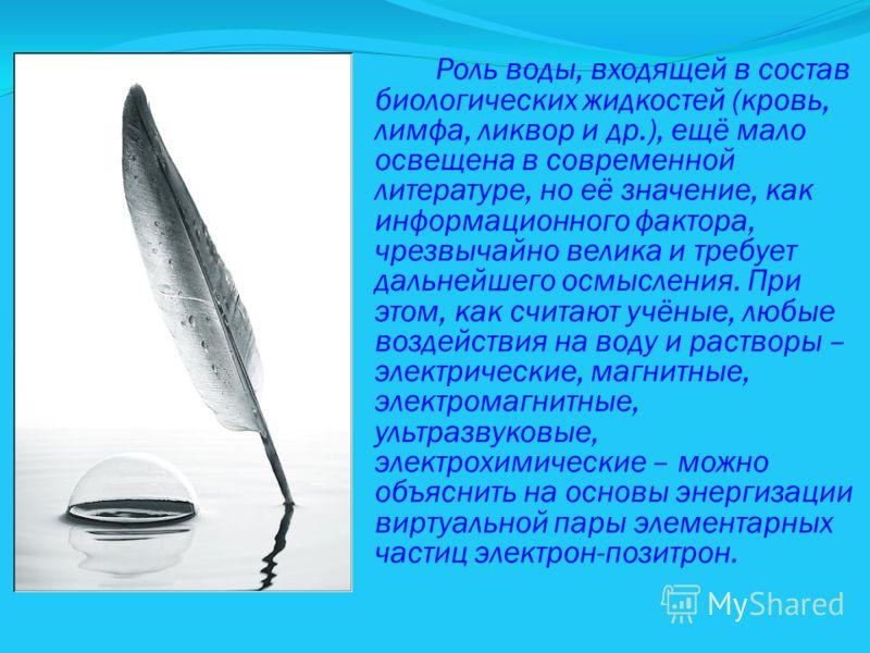Роль воды, входящей в состав биологических жидкостей (кровь, лимфа, ликвор и др.), ещё мало освещена в современной литературе, но её значение, как информационного фактора, чрезвычайно велика и требует дальнейшего осмысления. При этом, как считают учё