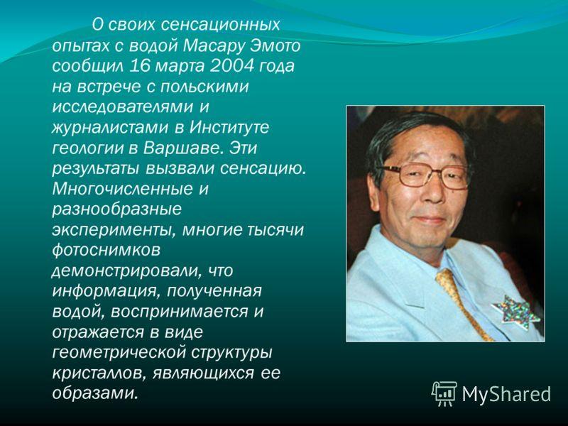 О своих сенсационных опытах с водой Масару Эмото сообщил 16 марта 2004 года на встрече с польскими исследователями и журналистами в Институте геологии в Варшаве. Эти результаты вызвали сенсацию. Многочисленные и разнообразные эксперименты, многие тыс