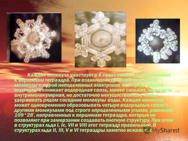 Каждая молекула участвует в 4 таких связях, направленных к вершинам тетраэдра. При взаимодействии протона одной молекулы с парой неподеленных электронов кислорода другой молекулы возникает водородная связь, менее сильная, чем связь внутримолекулярная