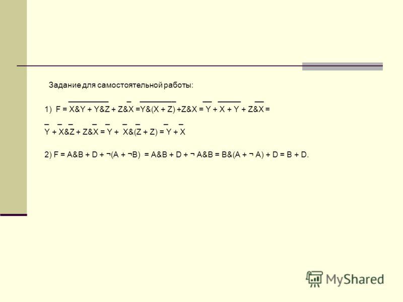 Задание для самостоятельной работы: _________ _ ________ __ _____ __ 1) F = X&Y + Y&Z + Z&X =Y&(X + Z) +Z&X = Y + X + Y + Z&X = _ _ _ _ _ _ _ _ _ Y + X&Z + Z&X = Y + X&(Z + Z) = Y + X 2) F = A&B + D + ¬(A + ¬B) = A&B + D + ¬ A&B = B&(A + ¬ A) + D = B