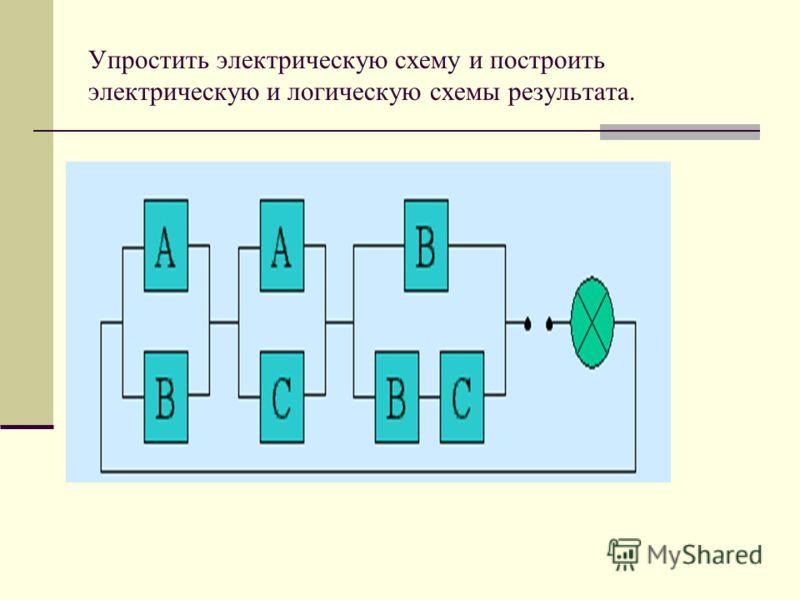 Упростить электрическую схему и построить электрическую и логическую схемы результата.