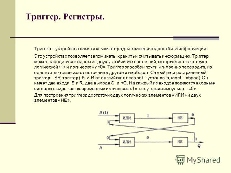 Триггер. Регистры. Триггер – устройство памяти компьютера для хранения одного бита информации. Это устройство позволяет запоминать, хранить и считывать информацию. Триггер может находиться в одном из двух устойчивых состояний, которые соответствуют л