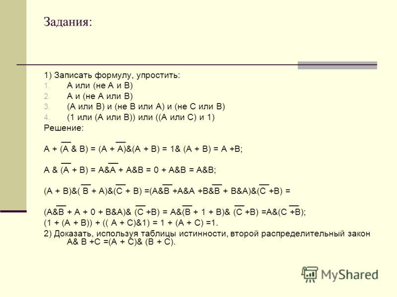 Задания: 1) Записать формулу, упростить: 1. А или (не А и В) 2. А и (не А или В) 3. (А или В) и (не В или А) и (не С или В) 4. (1 или (А или В)) или ((А или С) и 1) Решение: __ __ А + (А & B) = (А + А)&(А + В) = 1& (А + В) = А +В; __ __ А & (А + В) =