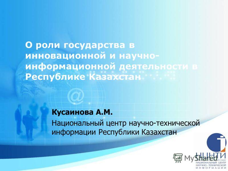 О роли государства в инновационной и научно- информационной деятельности в Республике Казахстан Кусаинова А.М. Национальный центр научно-технической информации Республики Казахстан
