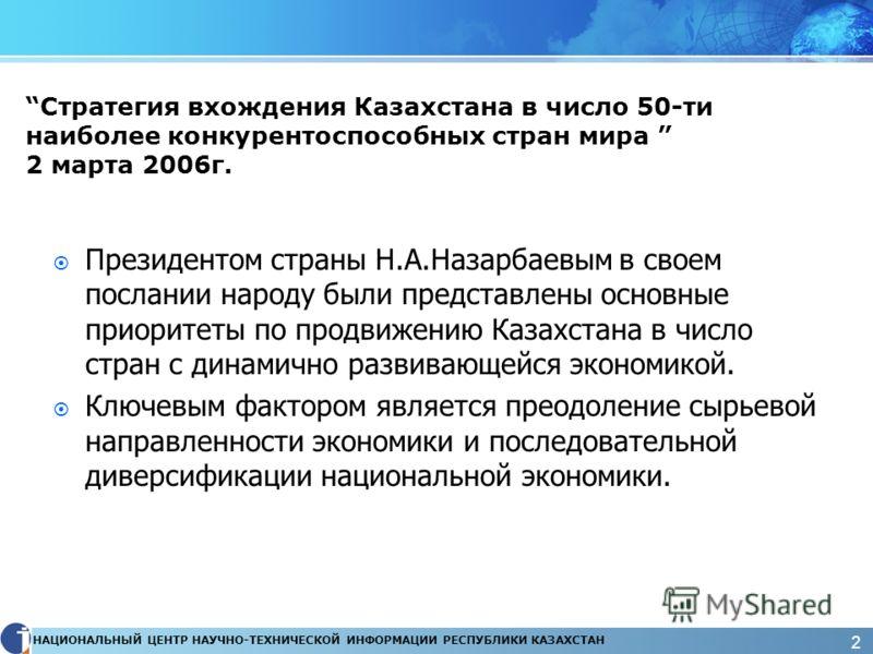 НАЦИОНАЛЬНЫЙ ЦЕНТР НАУЧНО-ТЕХНИЧЕСКОЙ ИНФОРМАЦИИ РЕСПУБЛИКИ КАЗАХСТАН 2 Стратегия вхождения Казахстана в число 50-ти наиболее конкурентоспособных стран мира 2 марта 2006г. Президентом страны Н.А.Назарбаевым в своем послании народу были представлены о