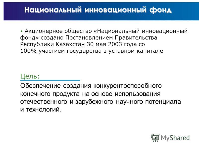 НАЦИОНАЛЬНЫЙ ЦЕНТР НАУЧНО-ТЕХНИЧЕСКОЙ ИНФОРМАЦИИ РЕСПУБЛИКИ КАЗАХСТАН 5 Национальный инновационный фонд Акционерное общество «Национальный инновационный фонд» создано Постановлением Правительства Республики Казахстан 30 мая 2003 года со 100% участием