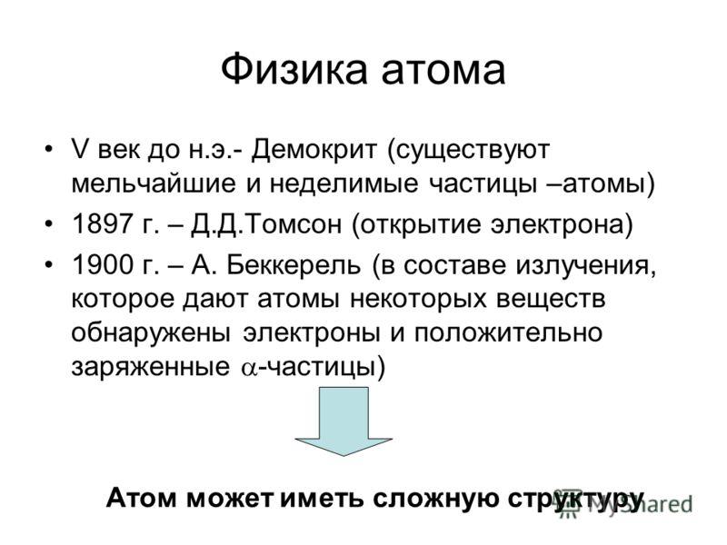 Физика атома V век до н.э.- Демокрит (существуют мельчайшие и неделимые частицы –атомы) 1897 г. – Д.Д.Томсон (открытие электрона) 1900 г. – А. Беккерель (в составе излучения, которое дают атомы некоторых веществ обнаружены электроны и положительно за