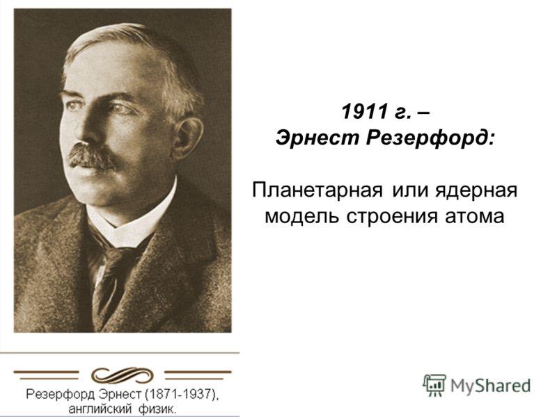 1911 г. – Эрнест Резерфорд: Планетарная или ядерная модель строения атома
