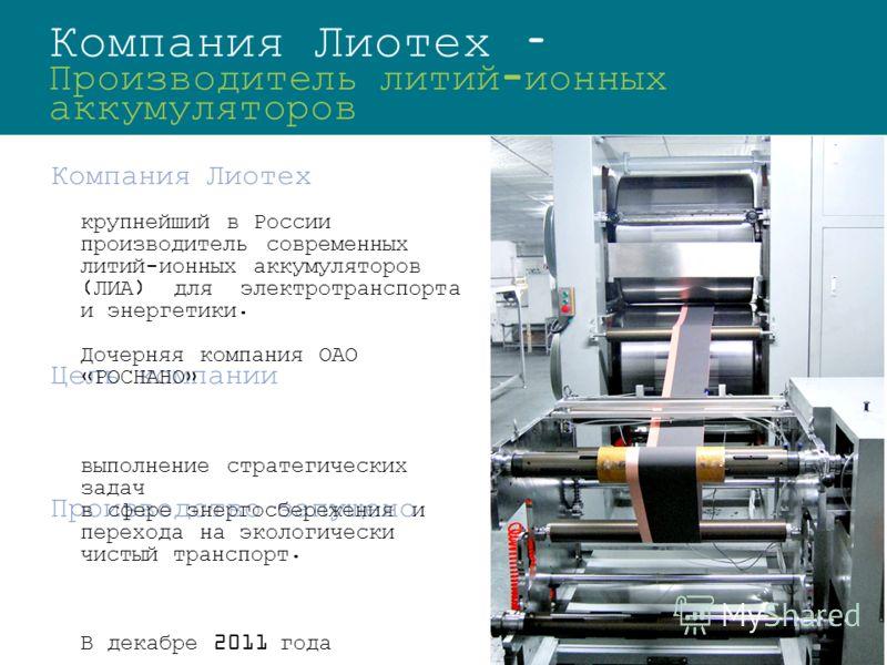Компания Лиотех – Производитель литий-ионных аккумуляторов Компания Лиотех Цель компании Производство запущено крупнейший в России производитель современных литий-ионных аккумуляторов (ЛИА) для электротранспорта и энергетики. Дочерняя компания ОАО «Р
