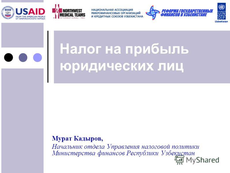 Налог на прибыль юридических лиц Мурат Кадыров, Начальник отдела Управления налоговой политики Министерства финансов Республики Узбекистан